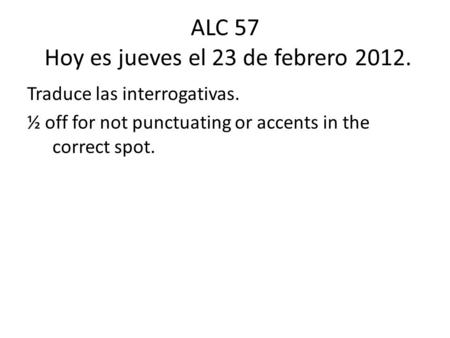 ALC 57 Hoy es jueves el 23 de febrero 2012. Traduce las interrogativas. ½ off for not punctuating or accents in the correct spot.