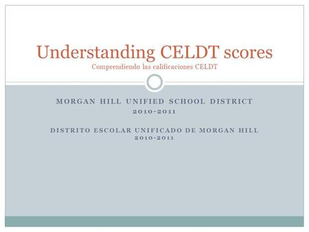 MORGAN HILL UNIFIED SCHOOL DISTRICT 2010-2011 DISTRITO ESCOLAR UNIFICADO DE MORGAN HILL 2010-2011 Understanding CELDT scores Comprendiendo las calificaciones.