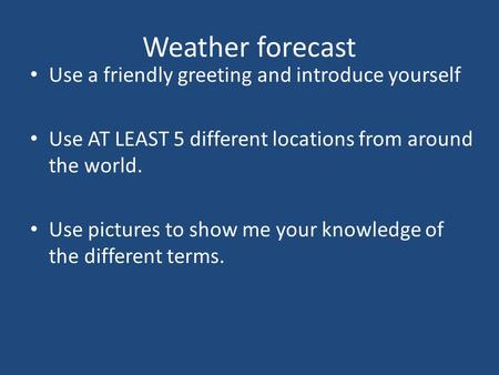 Weather forecast Use a friendly greeting and introduce yourself Use AT LEAST 5 different locations from around the world. Use pictures to show me your.