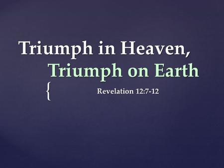 { Triumph in Heaven, Triumph on Earth Revelation 12:7-12.