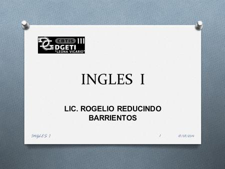 INGLES I LIC. ROGELIO REDUCINDO BARRIENTOS 18/08/2014 INGLES I1.