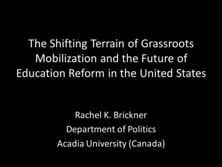 The Shifting Terrain of Grassroots Mobilization and the Future of Education Reform in the United States Rachel K. Brickner Department of Politics Acadia.