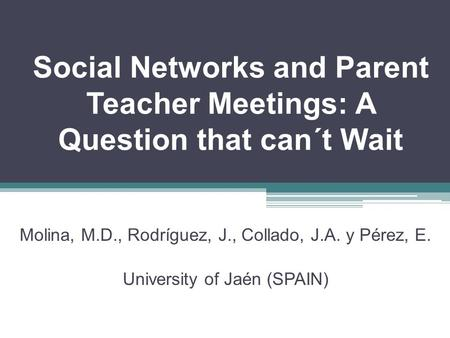 Social Networks and Parent Teacher Meetings: A Question that can´t Wait Molina, M.D., Rodríguez, J., Collado, J.A. y Pérez, E. University of Jaén (SPAIN)