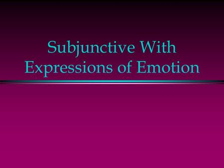 Subjunctive With Expressions of Emotion Subjunctive - Emotion l In English, expressions of emotion are followed by the indicative, but the subjunctive.