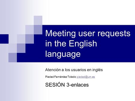 Meeting user requests in the English language Atención a los usuarios en inglés Piedad Fernández Toledo: SESIÓN 3-enlaces.
