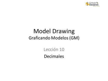 Model Drawing Graficando Modelos (GM) Lección 10 Decimales.