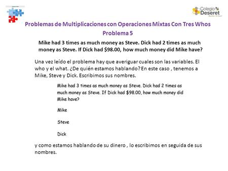 Problemas de Multiplicaciones con Operaciones Mixtas Con Tres Whos Problema 5 Mike had 3 times as much money as Steve. Dick had 2 times as much money as.