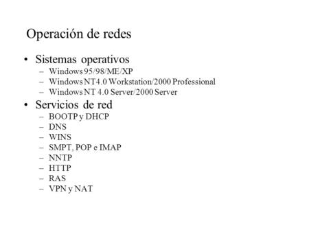 Operación de redes Sistemas operativos –Windows 95/98/ME/XP –Windows NT4.0 Workstation/2000 Professional –Windows NT 4.0 Server/2000 Server Servicios de.