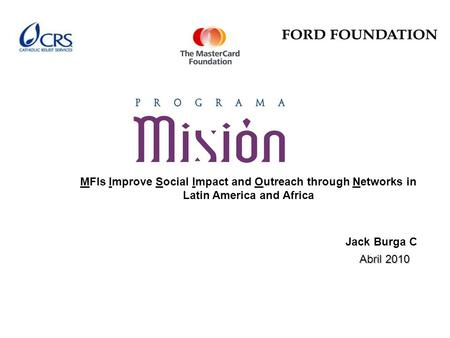 MFIs Improve Social Impact and Outreach through Networks in Latin America and Africa Abril 2010 Jack Burga C.
