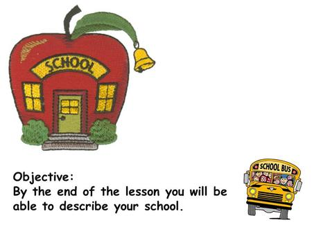 Objective: By the end of the lesson you will be able to describe your school.