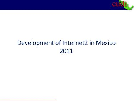 Development of Internet2 in Mexico 2011. 2 I.- Strategy for deploying Internet 2 in Mexico.