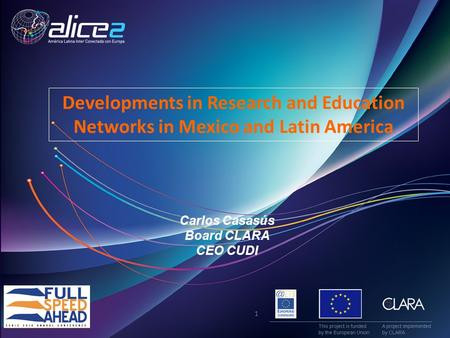 Carlos Casasús Board CLARA CEO CUDI Developments in Research and Education Networks in Mexico and Latin America 1.