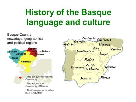 History of the Basque language and culture Basque Country nowadays: geographical and political regions  The Basque Autonomous Community  The Autonomous.