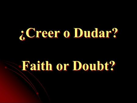 ¿Creer o Dudar? Faith or Doubt?. Creer o Dudar - Faith or Doubt Destruir la duda – existe la plena fe Full faith exists as doubt is banished La DUDA manifiesta.