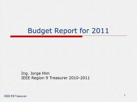 IEEE R9 Treasurer Budget Report for 2011 1 Ing. Jorge Him IEEE Region 9 Treasurer 2010-2011.