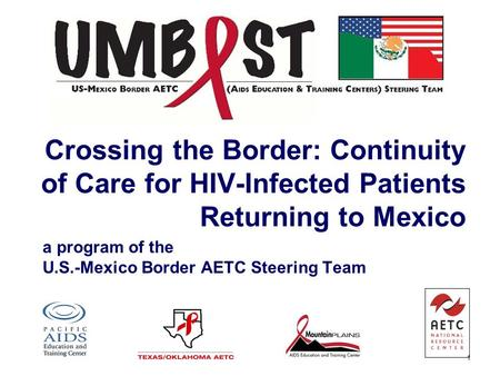 1 Crossing the Border: Continuity of Care for HIV-Infected Patients Returning to Mexico a program of the U.S.-Mexico Border AETC Steering Team.