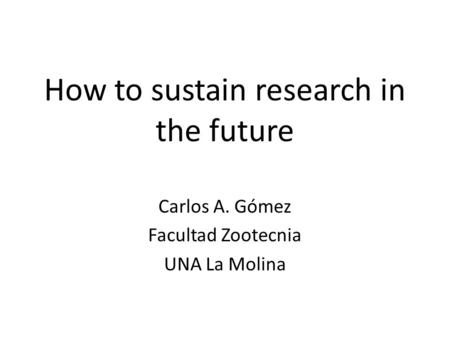 How to sustain research in the future Carlos A. Gómez Facultad Zootecnia UNA La Molina.
