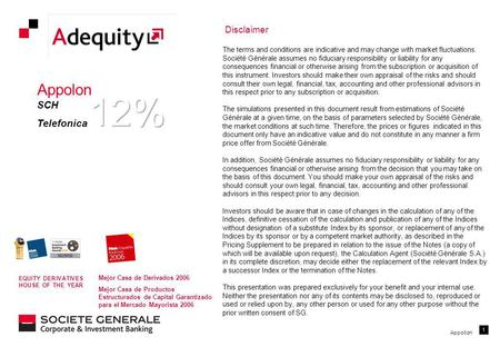 Appollon 1 Disclaimer The terms and conditions are indicative and may change with market fluctuations. Société Générale assumes no fiduciary responsibility.