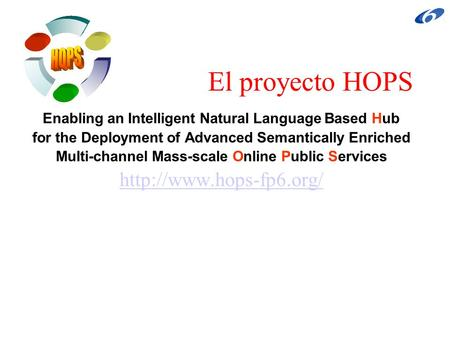 El proyecto HOPS Enabling an Intelligent Natural Language Based Hub for the Deployment of Advanced Semantically Enriched Multi-channel Mass-scale Online.