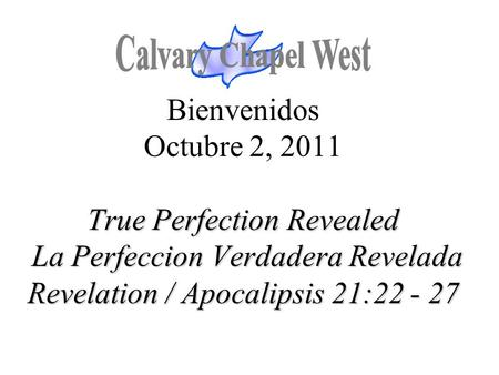 True Perfection Revealed La Perfeccion Verdadera Revelada Revelation / Apocalipsis 21:22 - 27 Bienvenidos Octubre 2, 2011 True Perfection Revealed La Perfeccion.