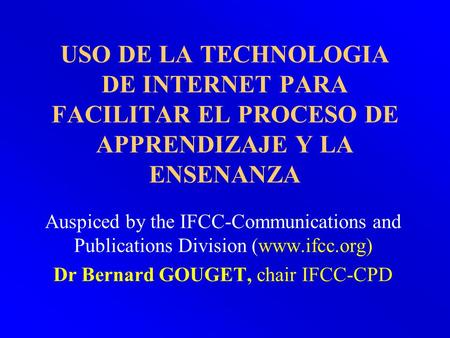 USO DE LA TECHNOLOGIA DE INTERNET PARA FACILITAR EL PROCESO DE APPRENDIZAJE Y LA ENSENANZA Auspiced by the IFCC-Communications and Publications Division.