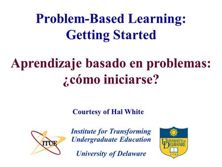 University of Delaware Problem-Based Learning: Getting Started Institute for Transforming Undergraduate Education Courtesy of Hal White Aprendizaje basado.