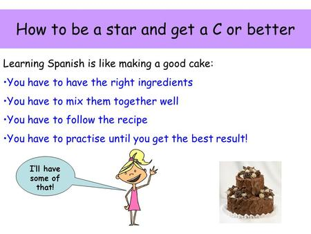 How to be a star and get a C or better Learning Spanish is like making a good cake: You have to have the right ingredients You have to mix them together.