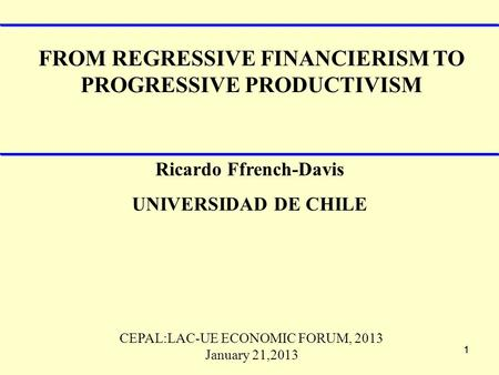 11 FROM REGRESSIVE FINANCIERISM TO PROGRESSIVE PRODUCTIVISM Ricardo Ffrench-Davis UNIVERSIDAD DE CHILE CEPAL:LAC-UE ECONOMIC FORUM, 2013 January 21,2013.