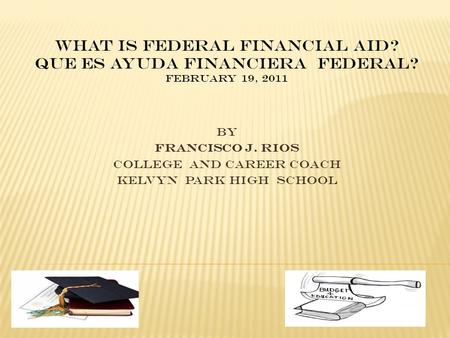 BY Francisco J. Rios College and Career Coach Kelvyn Park High School What is Federal Financial Aid? Que es Ayuda Financiera Federal? February 19, 2011.