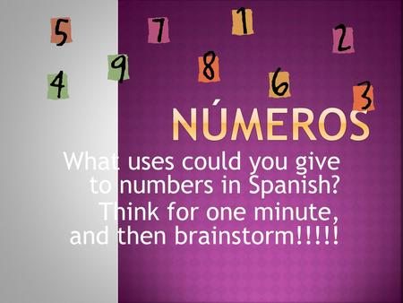 What uses could you give to numbers in Spanish? Think for one minute, and then brainstorm!!!!!