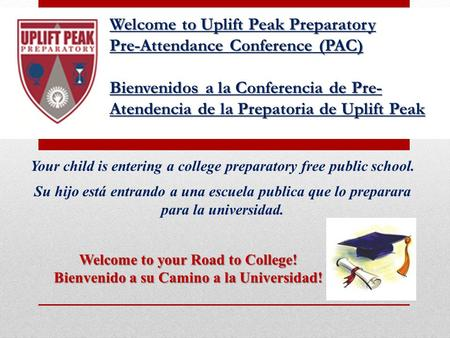 Welcome to Uplift Peak Preparatory Pre-Attendance Conference (PAC) Bienvenidos a la Conferencia de Pre- Atendencia de la Prepatoria de Uplift Peak Your.