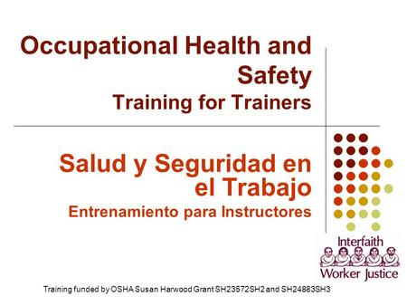 Salud y Seguridad en el Trabajo Entrenamiento para Instructores Occupational Health and Safety Training for Trainers Training funded by OSHA Susan Harwood.