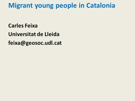 Migrant young people in Catalonia Carles Feixa Universitat de Lleida