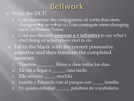  Write the DLT! 1. I can memorize the conjugations of verbs that stem- change e  ie or o  ue so I can conjugate stem-changing verbs in Present Tense.