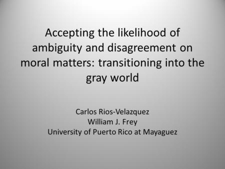 Accepting the likelihood of ambiguity and disagreement on moral matters: transitioning into the gray world Carlos Rios-Velazquez William J. Frey University.