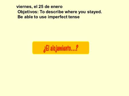 viernes, el 25 de enero Objetivos: To describe where you stayed. Be able to use imperfect tense.
