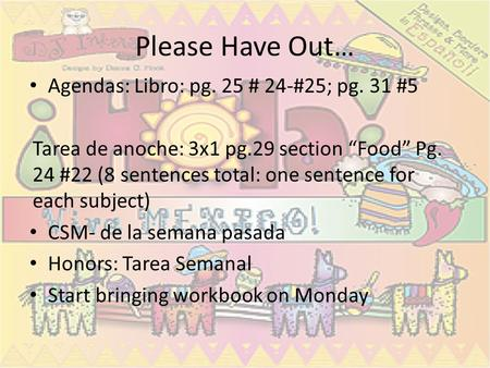"Please Have Out… Agendas: Libro: pg. 25 # 24-#25; pg. 31 #5 Tarea de anoche: 3x1 pg.29 section ""Food"" Pg. 24 #22 (8 sentences total: one sentence for each."