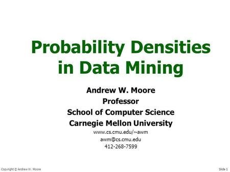 Copyright © Andrew W. Moore Slide 1 Probability Densities in Data Mining Andrew W. Moore Professor School of Computer Science Carnegie Mellon University.