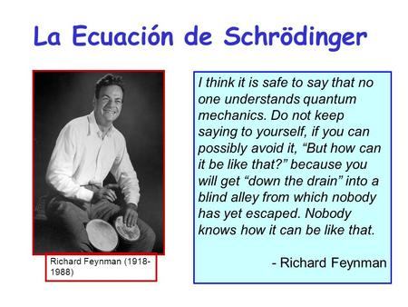 La Ecuación de Schrödinger I think it is safe to say that no one understands quantum mechanics. Do not keep saying to yourself, if you can possibly avoid.