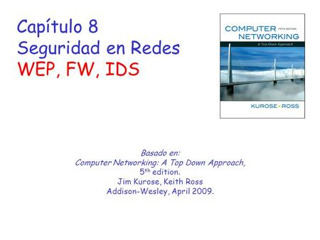 Capítulo 8 Seguridad en Redes WEP, FW, IDS Basado en: Computer Networking: A Top Down Approach, 5 th edition. Jim Kurose, Keith Ross Addison-Wesley, April.
