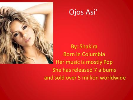 Ojos Asi' By: Shakira Born in Columbia Her music is mostly Pop