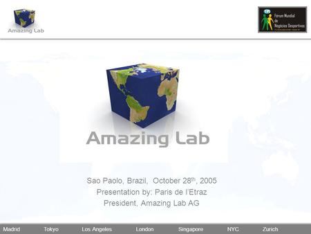 Madrid Tokyo Los Angeles London Singapore NYC Zurich Sao Paolo, Brazil, October 28 th, 2005 Presentation by: Paris de l'Etraz President, Amazing Lab AG.