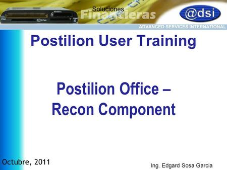 Postilion Office – Recon Component Postilion User Training Octubre, 2011 Ing. Edgard Sosa Garcia.