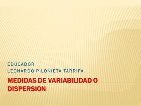 MEDIDAS DE VARIABILIDAD O DISPERSION EDUCADOR LEONARDO PILONIETA TARRIFA.