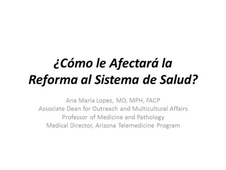 ¿Cómo le Afectará la Reforma al Sistema de Salud? Ana Maria Lopez, MD, MPH, FACP Associate Dean for Outreach and Multicultural Affairs Professor of Medicine.