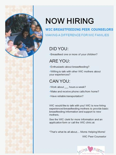 NOW HIRING WIC BREASTFEEDING PEER COUNSELORS MAKING A DIFFERENCE FOR WIC FAMILIES DID YOU: Breastfeed one or more of your children? ARE YOU: Enthusiastic.