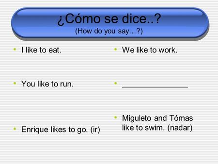 ¿Cómo se dice..? (How do you say…?) I like to eat. You like to run. Enrique likes to go. (ir) We like to work. _______________ Miguleto and Tómas like.
