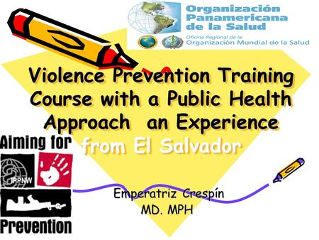 Violence Prevention Training Course with a Public Health Approach an Experience from El Salvador Emperatriz Crespín Emperatriz Crespín MD. MPH.