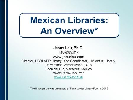 Mexican Libraries: An Overview* Jesús Lau, Ph.D.  Director, USBI VER Library, and Coordinator, UV Virtual Library Universidad.