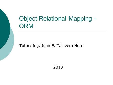 Object Relational Mapping - ORM Tutor: Ing. Juan E. Talavera Horn 2010.